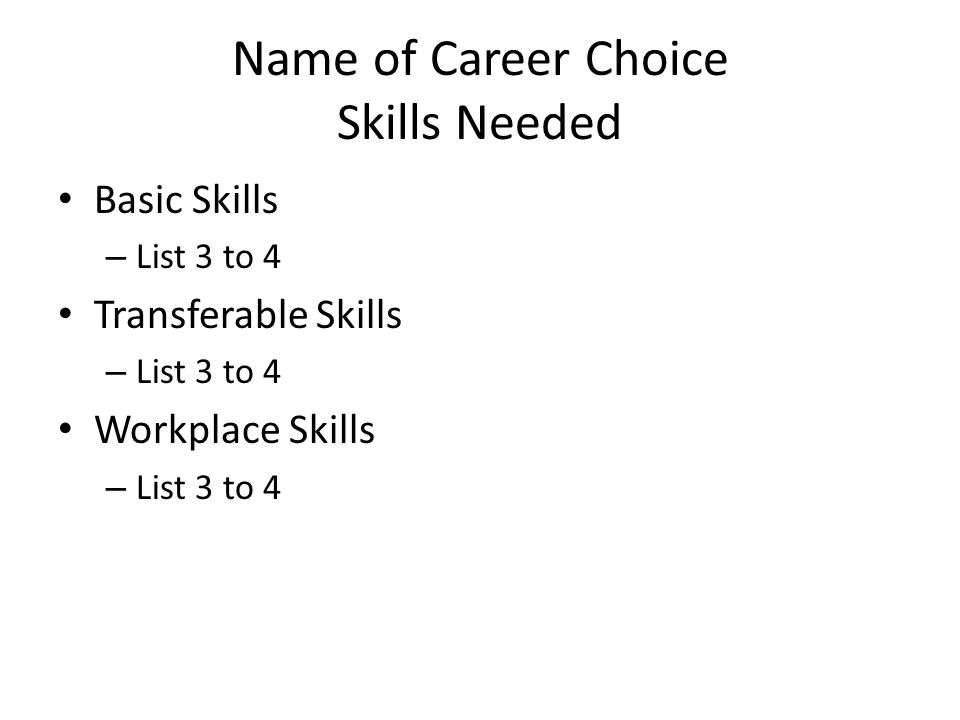 Name of Career Choice Skills Needed Basic Skills – List 3 to 4 Transferable Skills – List 3 to 4 Workplace Skills – List 3 to 4