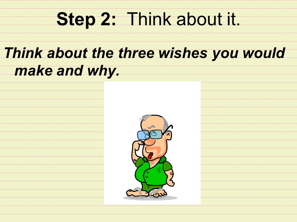 Step 2: Think about it. Think about the three wishes you would make and why.