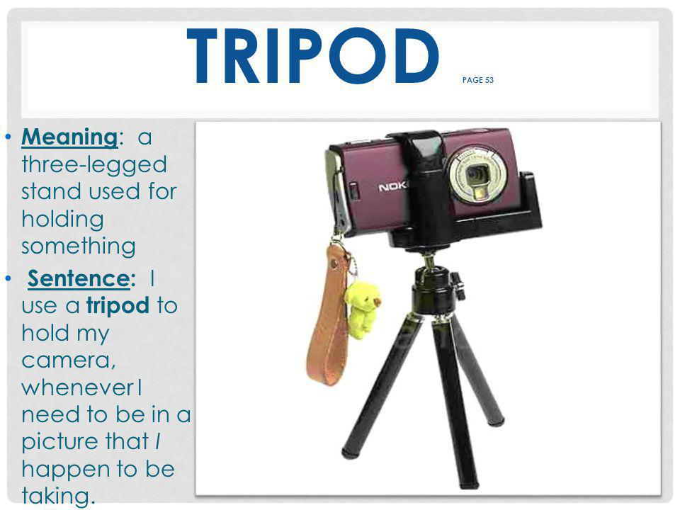 TRIPOD PAGE 53 Meaning : a three-legged stand used for holding something Sentence: I use a tripod to hold my camera, whenever I need to be in a picture that I happen to be taking.