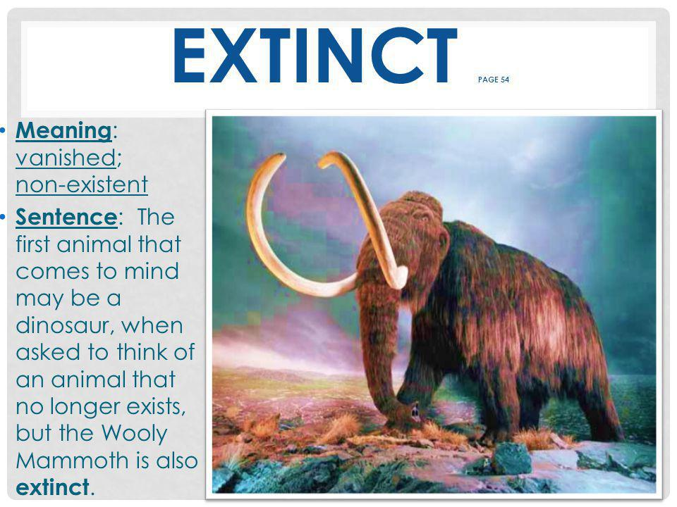 EXTINCT PAGE 54 Meaning : vanished; non-existent Sentence : The first animal that comes to mind may be a dinosaur, when asked to think of an animal that no longer exists, but the Wooly Mammoth is also extinct.