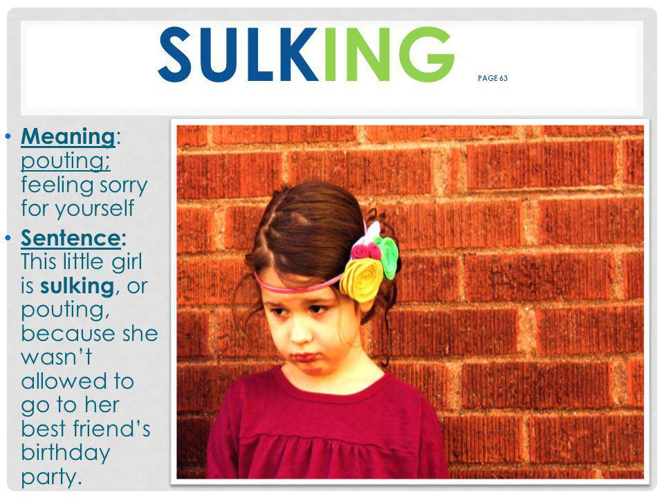 SULKING PAGE 63 Meaning : pouting; feeling sorry for yourself Sentence: This little girl is sulking, or pouting, because she wasn't allowed to go to her best friend's birthday party.