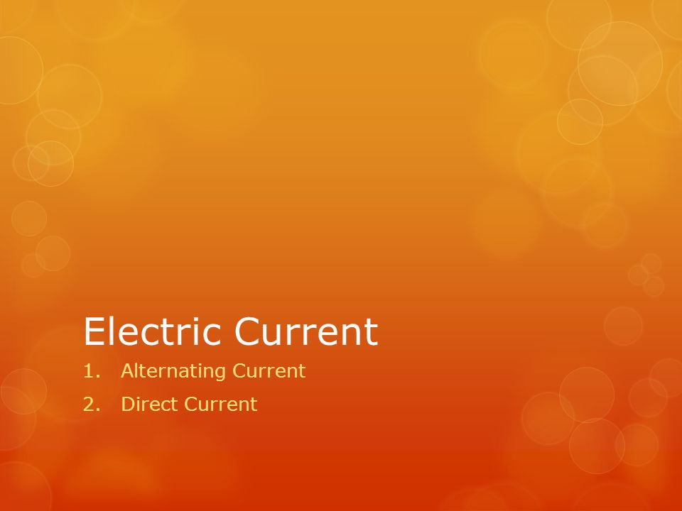 Electric Current 1.Alternating Current 2.Direct Current