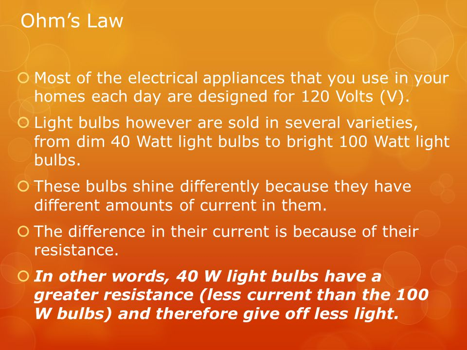 Ohm's Law  Most of the electrical appliances that you use in your homes each day are designed for 120 Volts (V).  Light bulbs however are sold in se