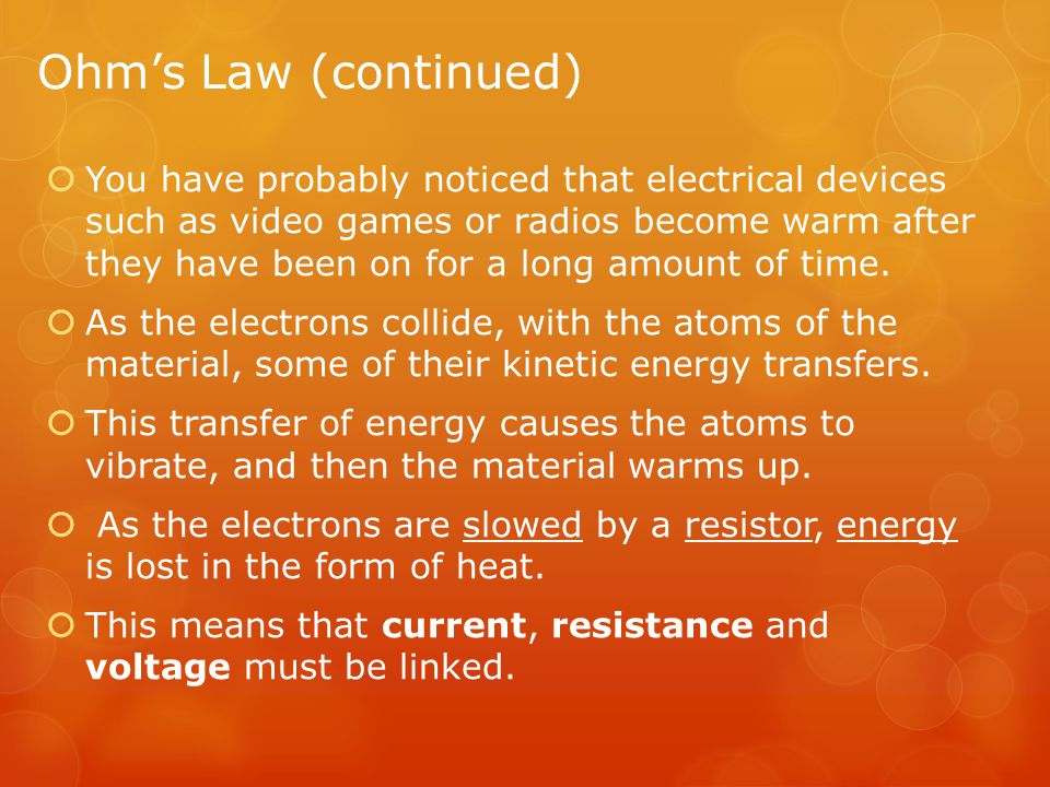 Ohm's Law (continued)  You have probably noticed that electrical devices such as video games or radios become warm after they have been on for a long