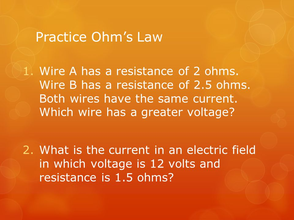 Practice Ohm's Law 1.Wire A has a resistance of 2 ohms. Wire B has a resistance of 2.5 ohms. Both wires have the same current. Which wire has a greate