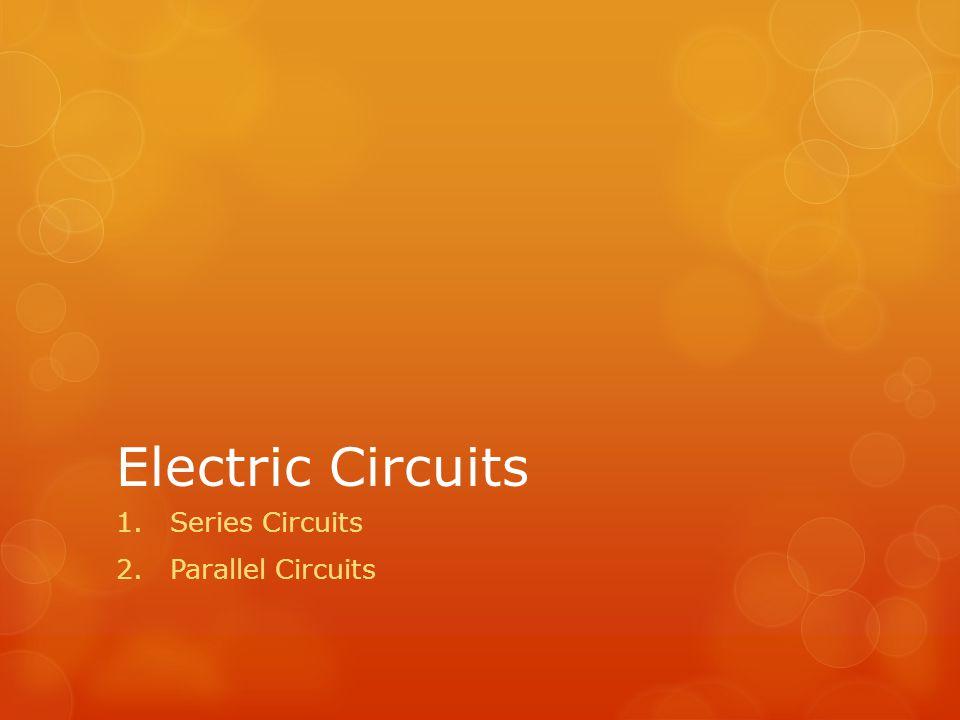 Electric Circuits 1.Series Circuits 2.Parallel Circuits