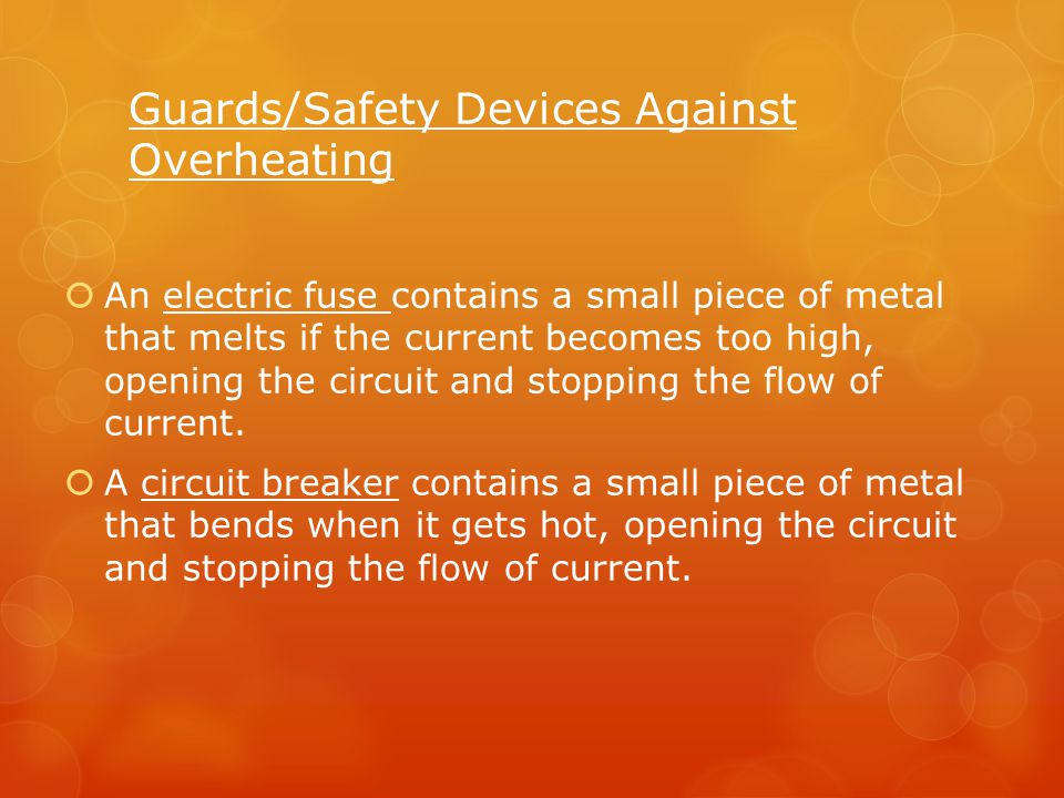 Guards/Safety Devices Against Overheating  An electric fuse contains a small piece of metal that melts if the current becomes too high, opening the c