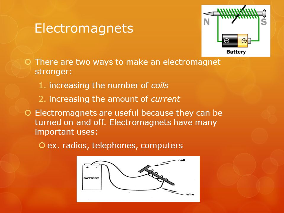 Electromagnets  There are two ways to make an electromagnet stronger: 1.increasing the number of coils 2.increasing the amount of current  Electroma