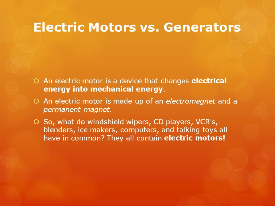 Electric Motors vs. Generators  An electric motor is a device that changes electrical energy into mechanical energy.  An electric motor is made up o