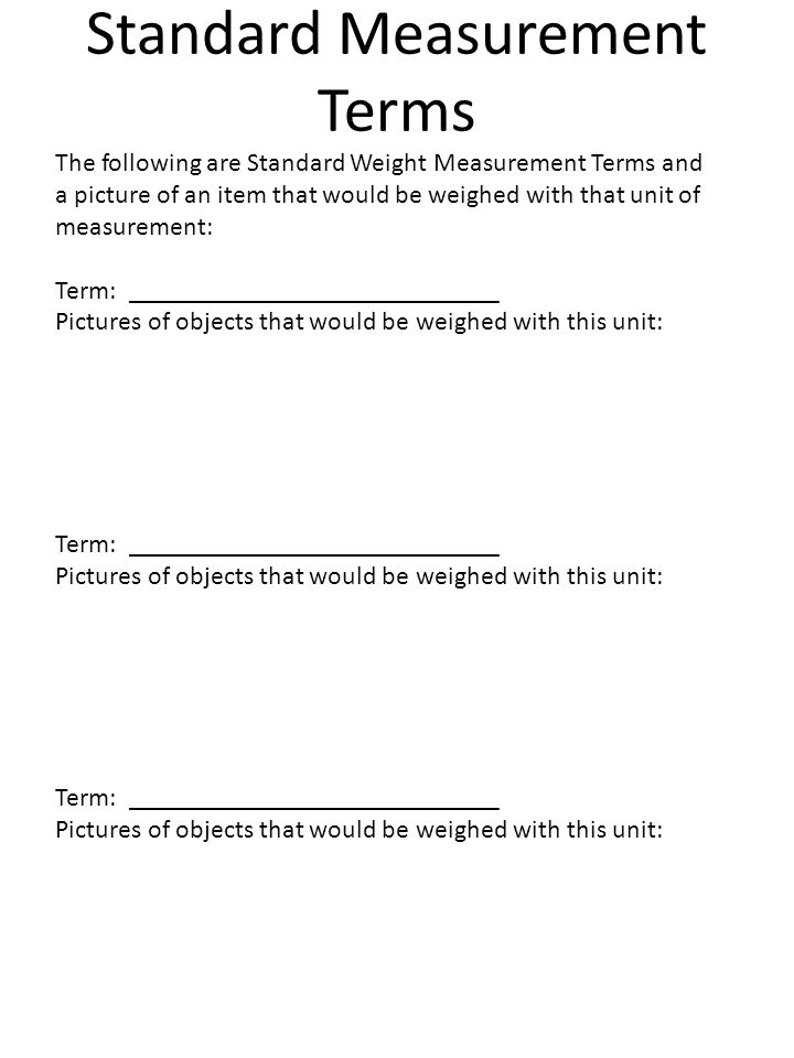 Metric Measurement Terms The following are Standard Weight Measurement Terms and a picture of an item that would be weighed with that unit of measurement: Term: ____________________________ Pictures of objects that would be weighed with this unit: Term: ____________________________ Pictures of objects that would be weighed with this unit: