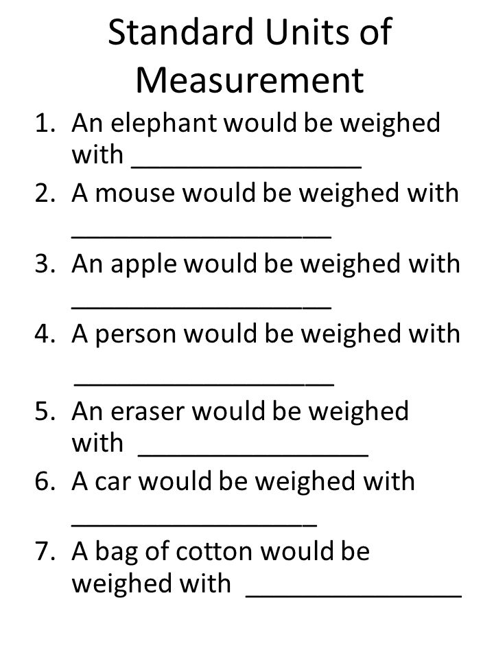 Metric Units of Measurement 1.An paper clip would be weighed with ________________ 2.A dog would be weighed with __________________ 3.An feather would be weighed with __________________ 4.A person would be weighed with __________________ 5.An pencil would be weighed with ________________ 6.An earring would be weighed with _________________ 7.A bag of apples would be weighed with _______________
