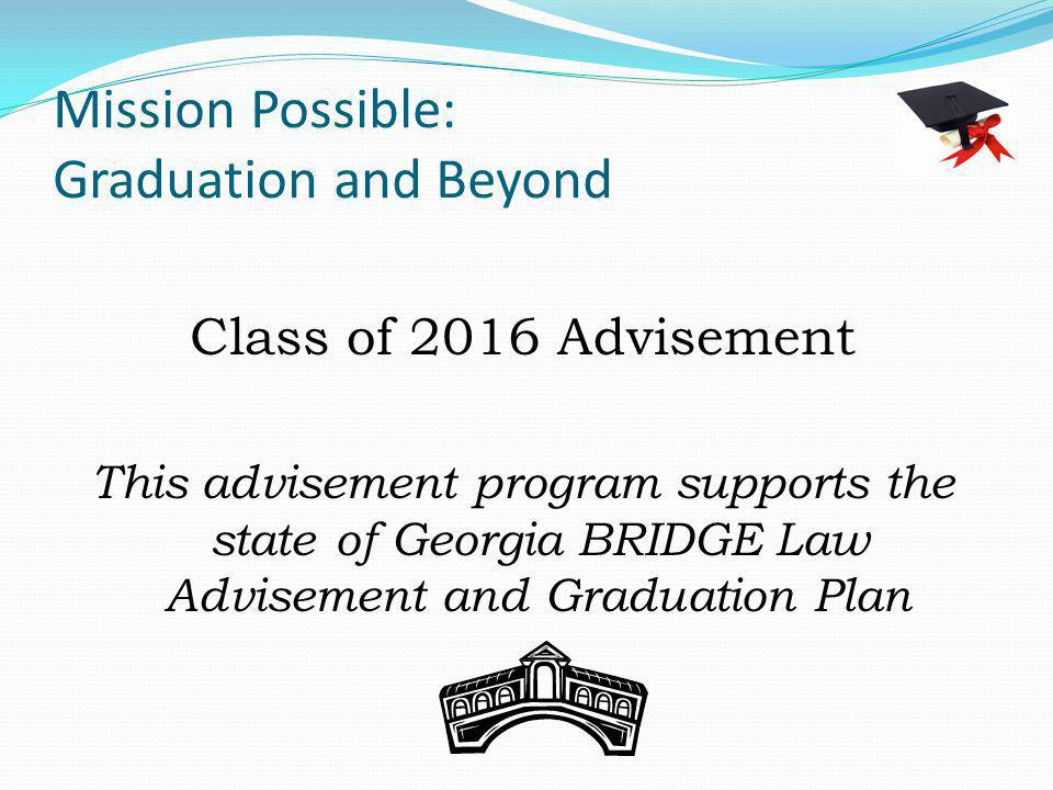 Mission Possible: Graduation and Beyond Class of 2016 Advisement This advisement program supports the state of Georgia BRIDGE Law Advisement and Gradu