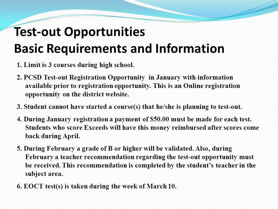 Test-out Opportunities Basic Requirements and Information 1. Limit is 3 courses during high school. 2. PCSD Test-out Registration Opportunity in Janua