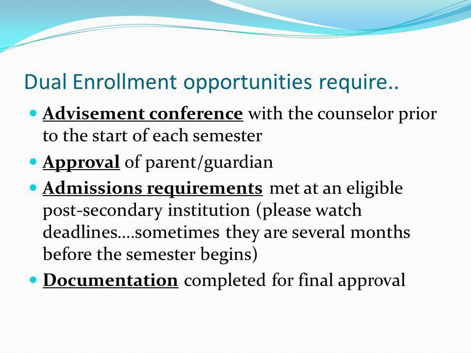Dual Enrollment opportunities require.. Advisement conference with the counselor prior to the start of each semester Approval of parent/guardian Admis