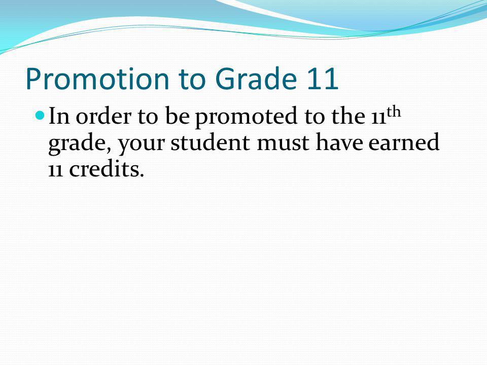 Promotion to Grade 11 In order to be promoted to the 11 th grade, your student must have earned 11 credits.