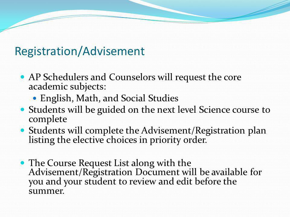 Registration/Advisement AP Schedulers and Counselors will request the core academic subjects: English, Math, and Social Studies Students will be guide