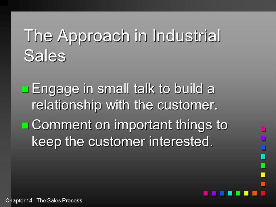 Chapter 14 - The Sales Process The Approach in Industrial Sales n Engage in small talk to build a relationship with the customer.