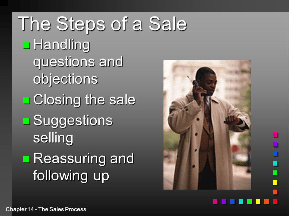 Chapter 14 - The Sales Process The Steps of a Sale n Handling questions and objections n Closing the sale n Suggestions selling n Reassuring and following up