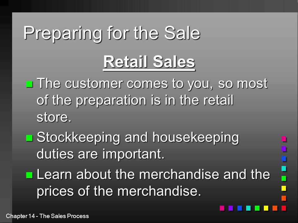 Chapter 14 - The Sales Process Preparing for the Sale Retail Sales n The customer comes to you, so most of the preparation is in the retail store.
