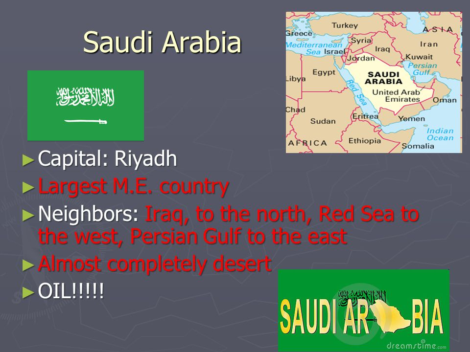 Saudi Arabia Saudi Arabia ► Capital: Riyadh ► Largest M.E. country ► Neighbors: Iraq, to the north, Red Sea to the west, Persian Gulf to the east ► Al