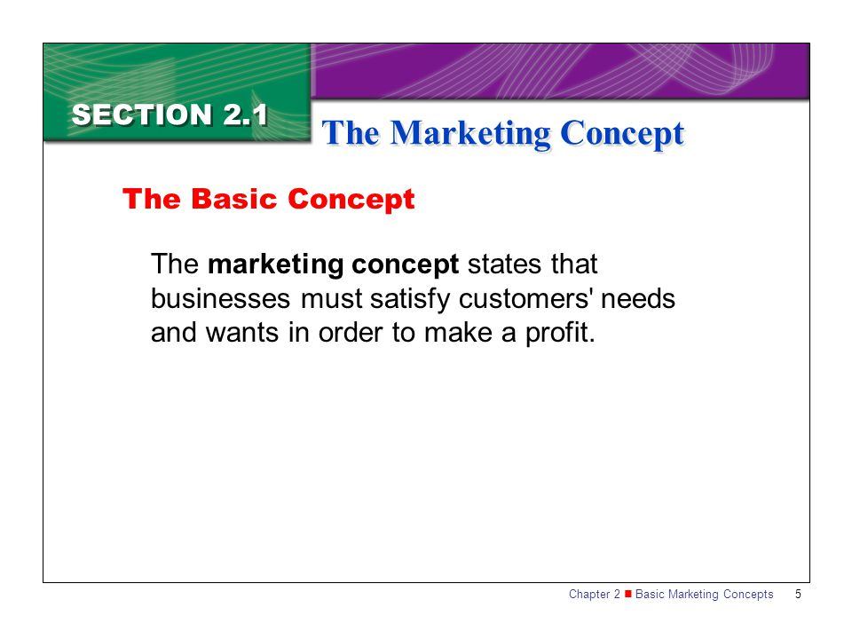 Chapter 2 Basic Marketing Concepts 5 SECTION 2.1 The Marketing Concept The marketing concept states that businesses must satisfy customers ' needs and