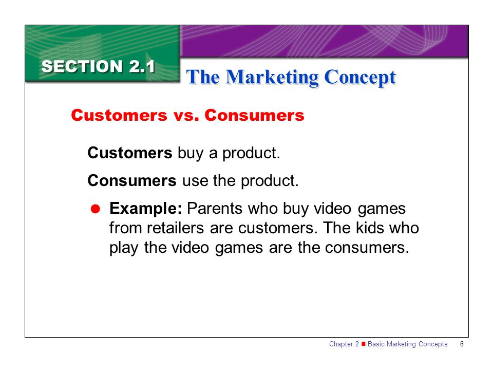 Chapter 2 Basic Marketing Concepts 6 SECTION 2.1 The Marketing Concept Customers buy a product. Consumers use the product.  Example: Parents who buy
