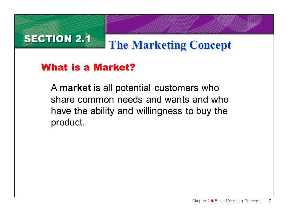 Chapter 2 Basic Marketing Concepts 7 SECTION 2.1 The Marketing Concept A market is all potential customers who share common needs and wants and who have the ability and willingness to buy the product.