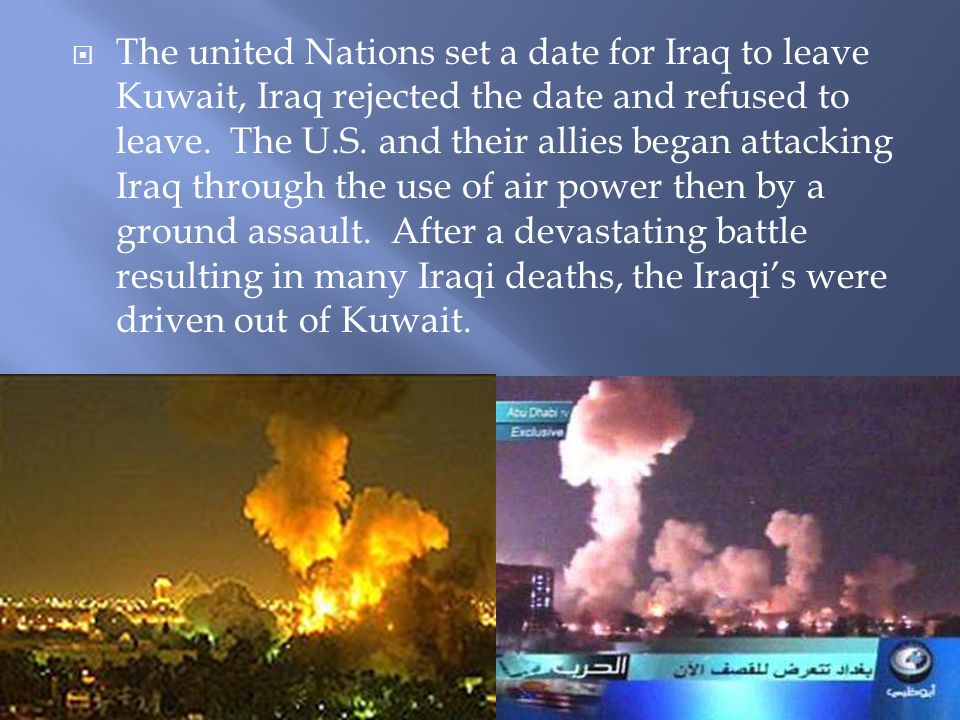  The united Nations set a date for Iraq to leave Kuwait, Iraq rejected the date and refused to leave. The U.S. and their allies began attacking Iraq