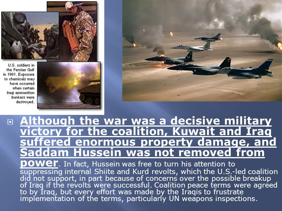  Although the war was a decisive military victory for the coalition, Kuwait and Iraq suffered enormous property damage, and Saddam Hussein was not re
