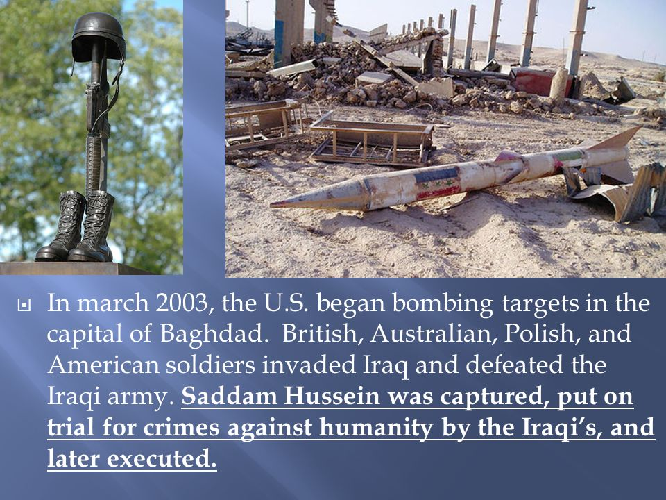  In march 2003, the U.S. began bombing targets in the capital of Baghdad. British, Australian, Polish, and American soldiers invaded Iraq and defeate