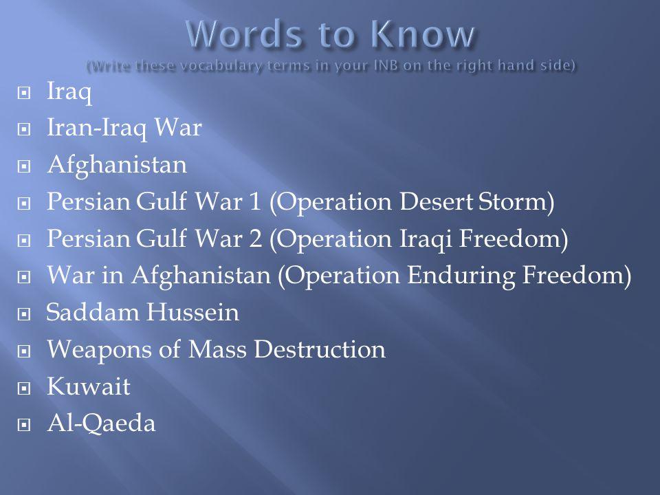  Iraq  Iran-Iraq War  Afghanistan  Persian Gulf War 1 (Operation Desert Storm)  Persian Gulf War 2 (Operation Iraqi Freedom)  War in Afghanistan