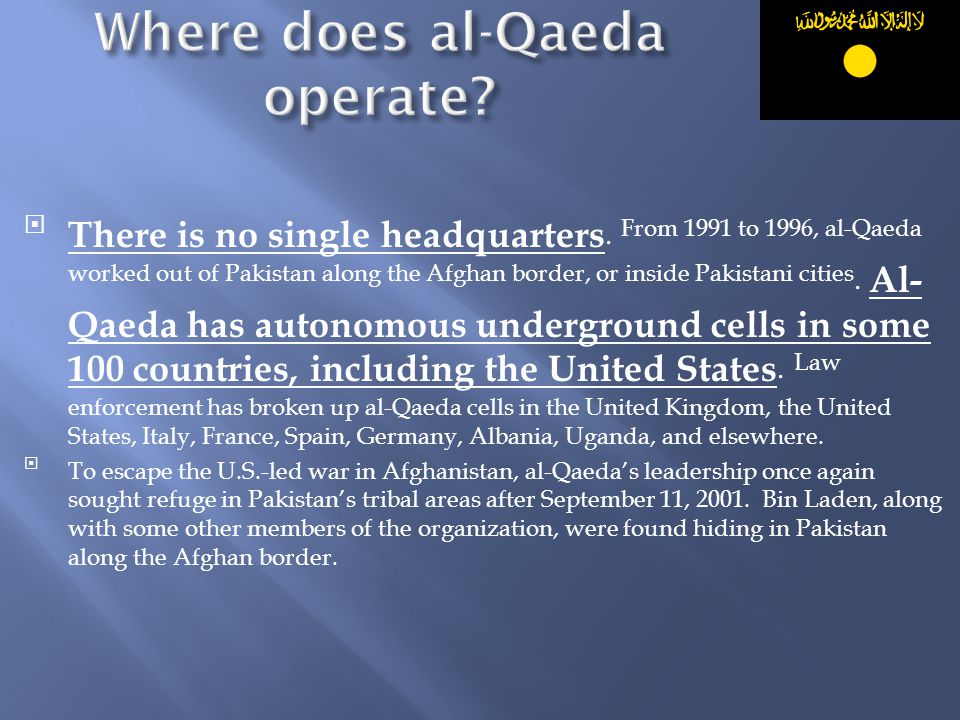 There is no single headquarters. From 1991 to 1996, al-Qaeda worked out of Pakistan along the Afghan border, or inside Pakistani cities. Al- Qaeda ha