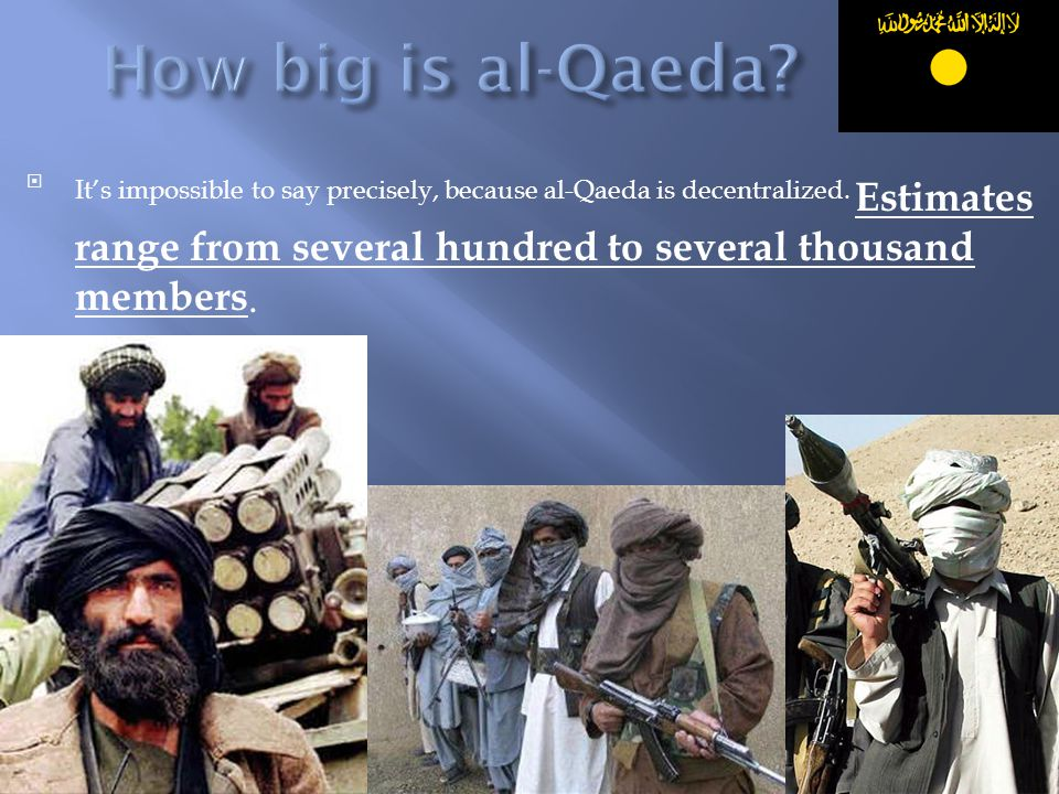 It's impossible to say precisely, because al-Qaeda is decentralized. Estimates range from several hundred to several thousand members.