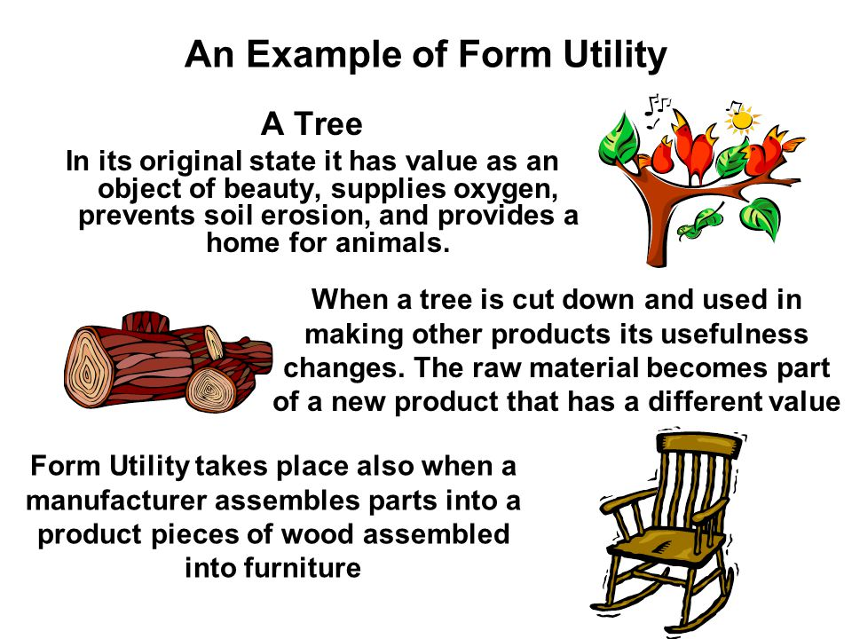 An Example of Form Utility A Tree In its original state it has value as an object of beauty, supplies oxygen, prevents soil erosion, and provides a home for animals.