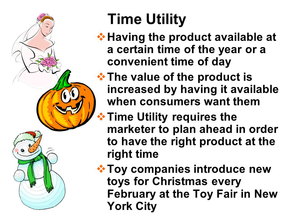 Time Utility  Having the product available at a certain time of the year or a convenient time of day  The value of the product is increased by having it available when consumers want them  Time Utility requires the marketer to plan ahead in order to have the right product at the right time  Toy companies introduce new toys for Christmas every February at the Toy Fair in New York City