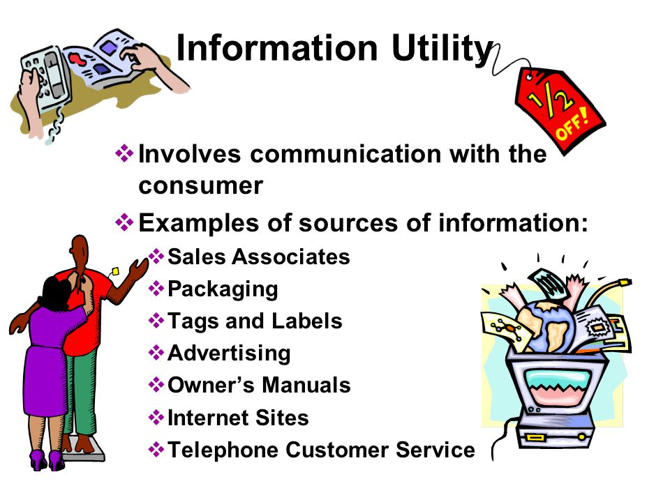Information Utility  Involves communication with the consumer  Examples of sources of information:  Sales Associates  Packaging  Tags and Labels  Advertising  Owner's Manuals  Internet Sites  Telephone Customer Service