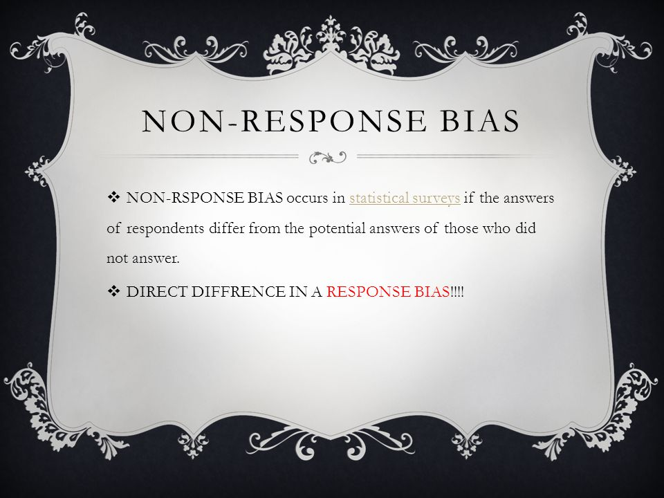 NON-RESPONSE BIAS  NON-RSPONSE BIAS occurs in statistical surveys if the answers of respondents differ from the potential answers of those who did not answer.statistical surveys  DIRECT DIFFRENCE IN A RESPONSE BIAS!!!!