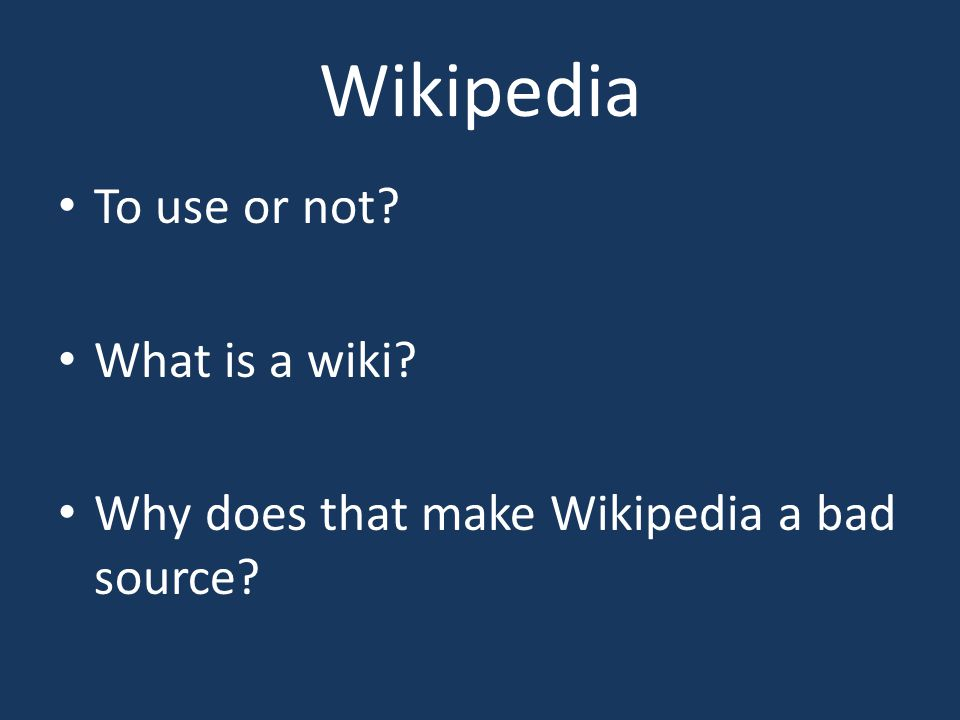 Wikipedia To use or not? What is a wiki? Why does that make Wikipedia a bad source?