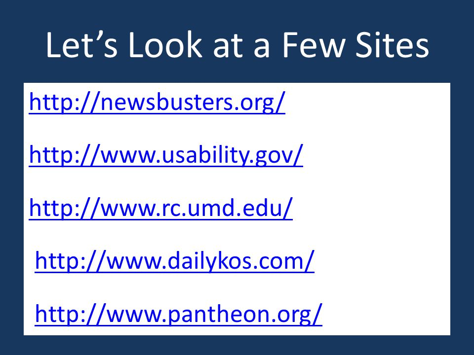 Let's Look at a Few Sites http://newsbusters.org/ http://www.usability.gov/ http://www.rc.umd.edu/ http://www.dailykos.com/ As http://www.pantheon.org/