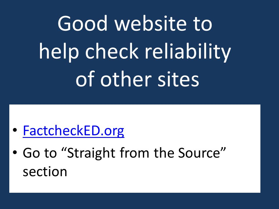 Good website to help check reliability of other sites FactcheckED.org Go to Straight from the Source section