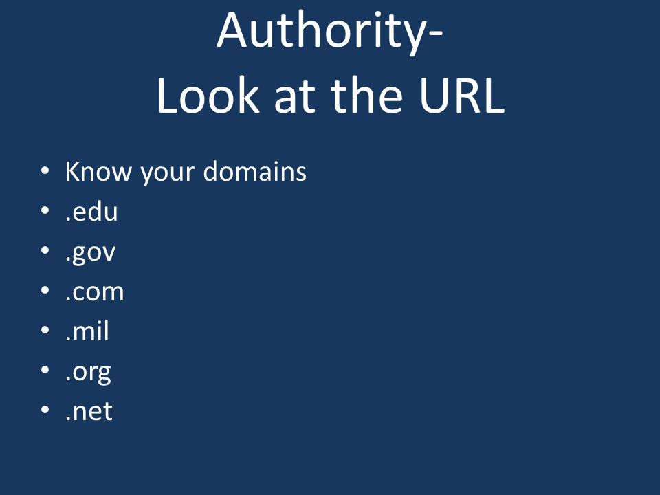 Authority- Look at the URL Know your domains.edu.gov.com.mil.org.net