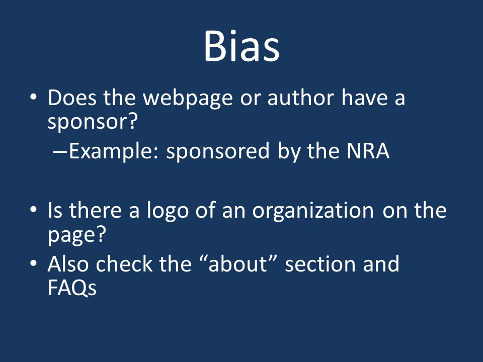 """Bias Does the webpage or author have a sponsor? – Example: sponsored by the NRA Is there a logo of an organization on the page? Also check the """"about"""""""