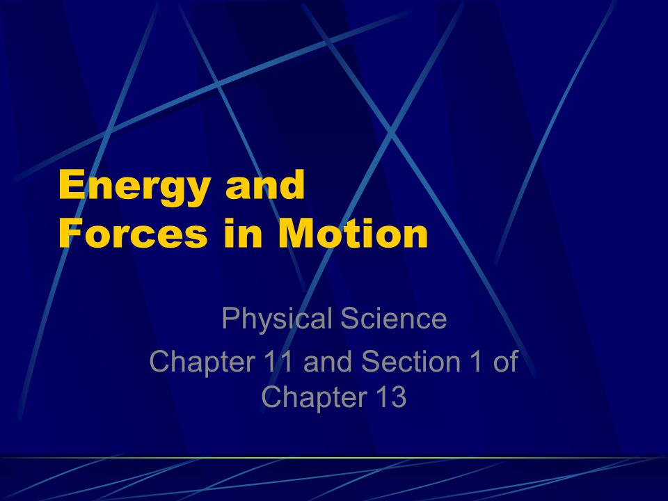 Energy and Forces in Motion Physical Science Chapter 11 and Section 1 of Chapter 13