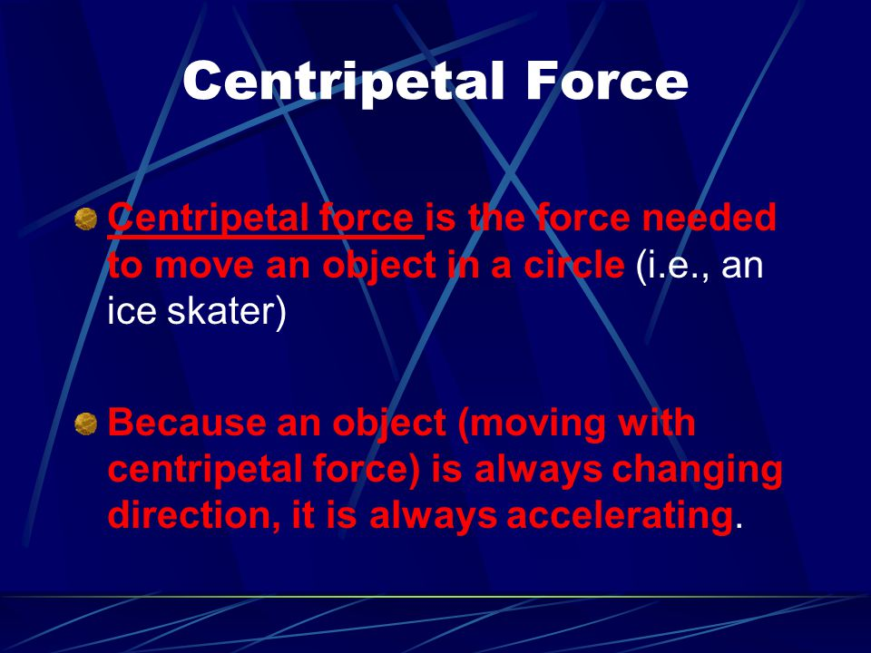 Centripetal Force Centripetal force is the force needed to move an object in a circle (i.e., an ice skater) Because an object (moving with centripetal