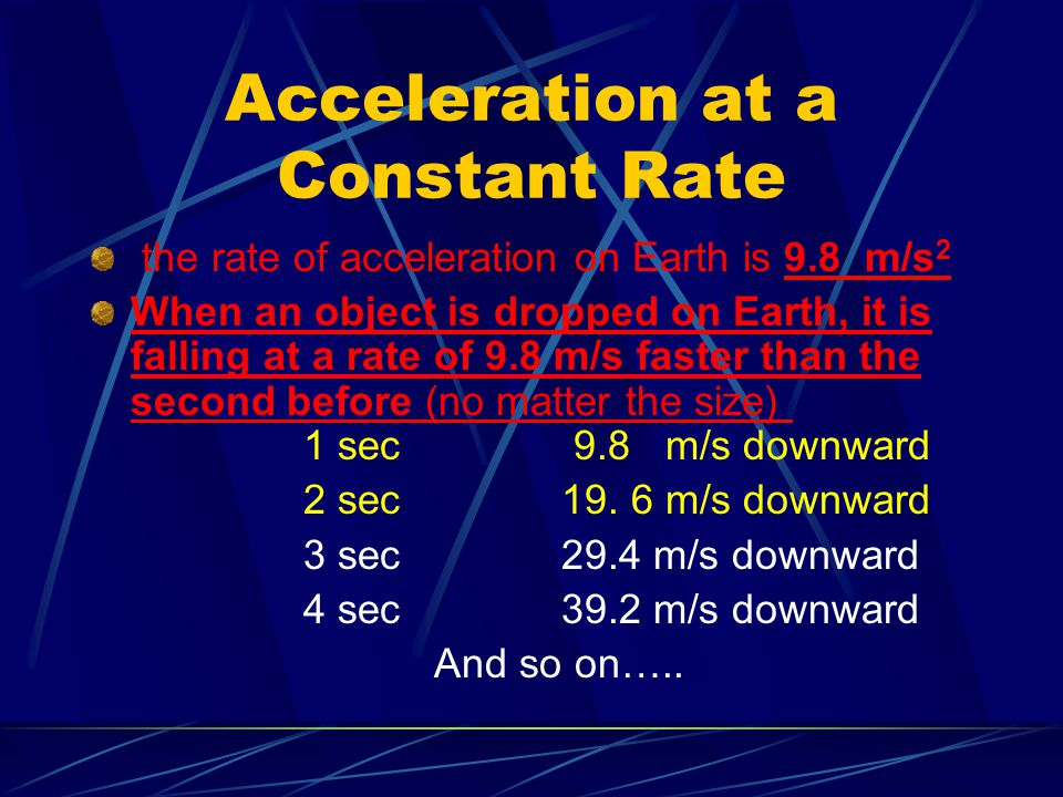Acceleration at a Constant Rate the rate of acceleration on Earth is 9.8 m/s 2 When an object is dropped on Earth, it is falling at a rate of 9.8 m/s