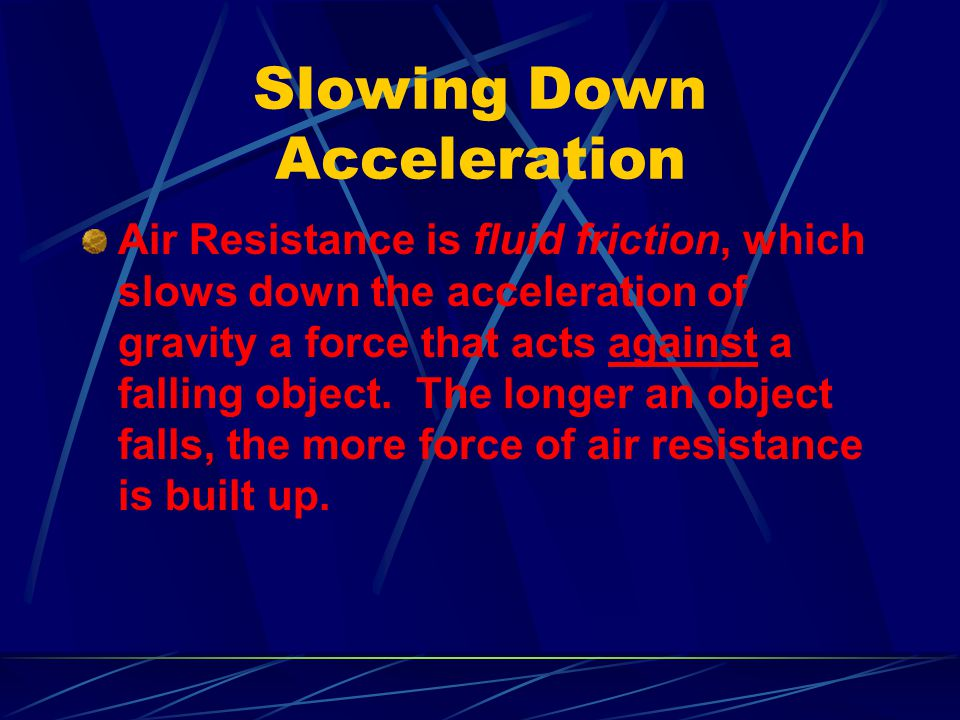 Slowing Down Acceleration Air Resistance is fluid friction, which slows down the acceleration of gravity a force that acts against a falling object. T
