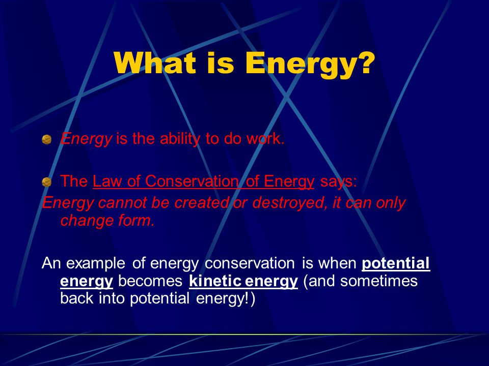 What is Energy? Energy is the ability to do work. The Law of Conservation of Energy says: Energy cannot be created or destroyed, it can only change fo