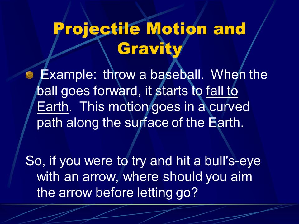 Projectile Motion and Gravity Example: throw a baseball. When the ball goes forward, it starts to fall to Earth. This motion goes in a curved path alo