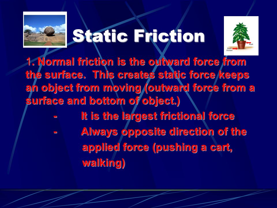 Static Friction 1. Normal friction is the outward force from the surface. This creates static force keeps an object from moving (outward force from a