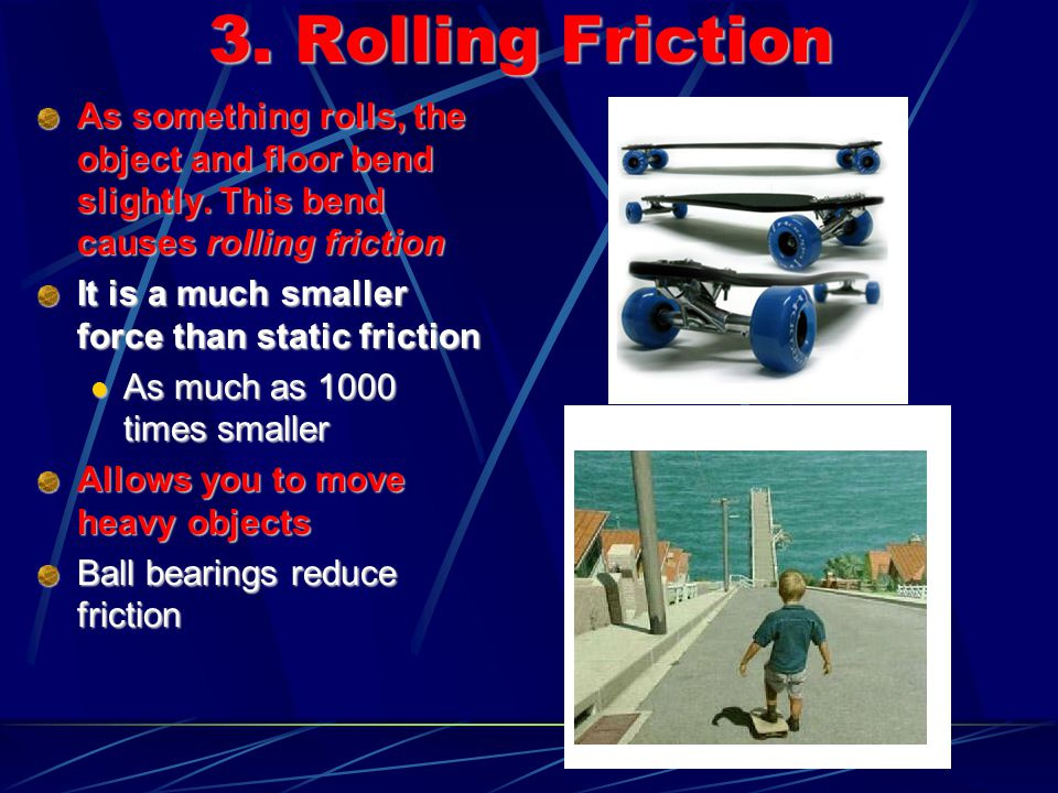 3. Rolling Friction As something rolls, the object and floor bend slightly. This bend causes rolling friction It is a much smaller force than static f